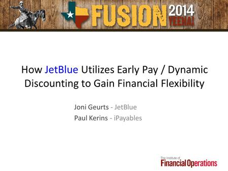 How JetBlue Utilizes Early Pay / Dynamic Discounting to Gain Financial Flexibility Joni Geurts - JetBlue Paul Kerins - iPayables.