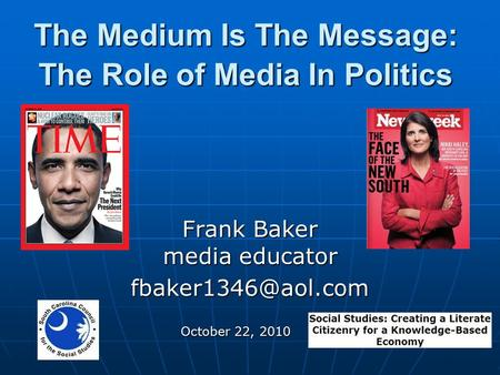 The Medium Is The Message: The Role of Media In Politics Frank Baker media educator October 22, 2010.