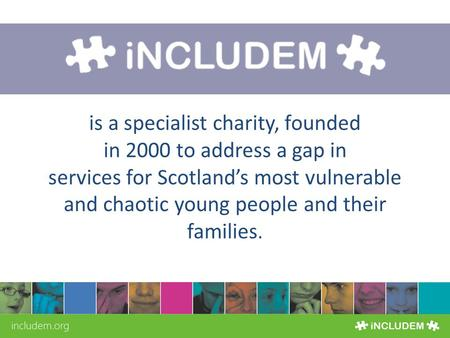 SIGN UP FOR OUR NEWSLETTER AT WWW.INCLUDEM.ORG There for young people 24/7 is a specialist charity, founded in 2000 to address a gap in services for Scotland's.
