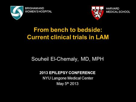 From bench to bedside: Current clinical trials in LAM Souheil El-Chemaly, MD, MPH 2013 EPILEPSY CONFERENCE NYU Langone Medical Center May 5 th 2013 HARVARD.