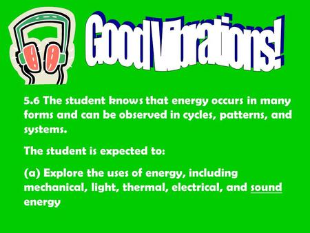 5.6 The student knows that energy occurs in many forms and can be observed in cycles, patterns, and systems. The student is expected to: (a) Explore the.