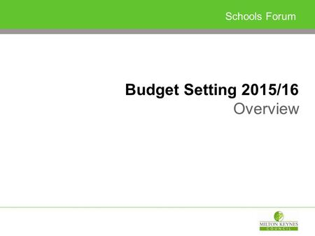 Schools Forum Budget Setting 2015/16 Overview. Budget Strategy…so far Minimal change to local funding arrangements Maximum funding to schools and early.