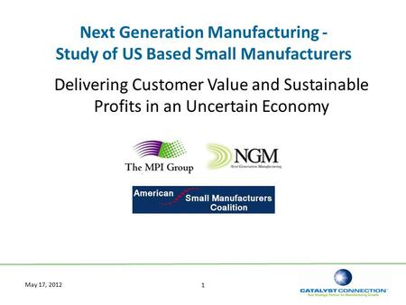 1 May 17, 2012 Next Generation Manufacturing - Study of US Based Small Manufacturers Delivering Customer Value and Sustainable Profits in an Uncertain.