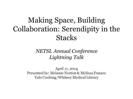 Making Space, Building Collaboration: Serendipity in the Stacks NETSL Annual Conference Lightning Talk April 11, 2014 Presented by: Melanie Norton & Melissa.