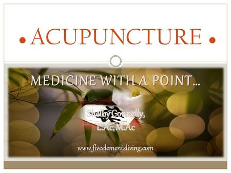 MEDICINE WITH A POINT… ● ACUPUNCTURE ● Shelby Connelly, L.Ac, M.Ac www.fiveelementsliving.com.