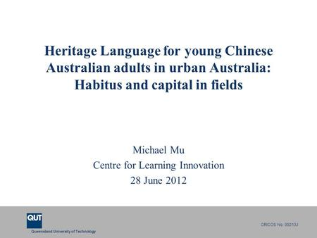 Queensland University of Technology CRICOS No. 00213J Heritage Language for young Chinese Australian adults in urban Australia: Habitus and capital in.