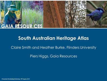 Presented Stocktaking Workshop, 18 th August, 2012 GAIA RESOUR,CES South Australian Heritage Atlas Claire Smith and Heather Burke, Flinders University.