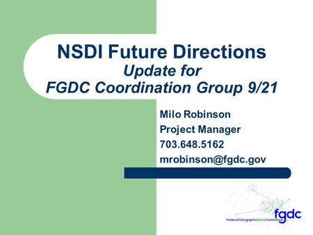 NSDI Future Directions Update for FGDC Coordination Group 9/21 Milo Robinson Project Manager 703.648.5162