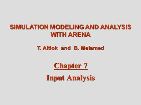 Altiok / Melamed Simulation Modeling and Analysis with Arena Chapter 7 1 SIMULATION MODELING AND ANALYSIS WITH ARENA T. Altiok and B. Melamed Chapter 7.