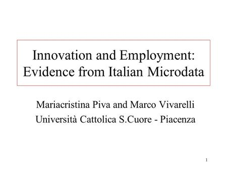1 Innovation and Employment: Evidence from Italian Microdata Mariacristina Piva and Marco Vivarelli Università Cattolica S.Cuore - Piacenza.
