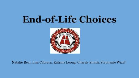 End-of-Life Choices Natalie Beal, Lisa Cabrera, Katrina Leong, Charity Smith, Stephanie Wizel.