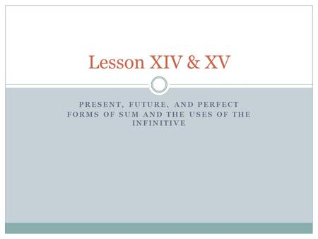 PRESENT, FUTURE, AND PERFECT FORMS OF SUM AND THE USES OF THE INFINITIVE Lesson XIV & XV.