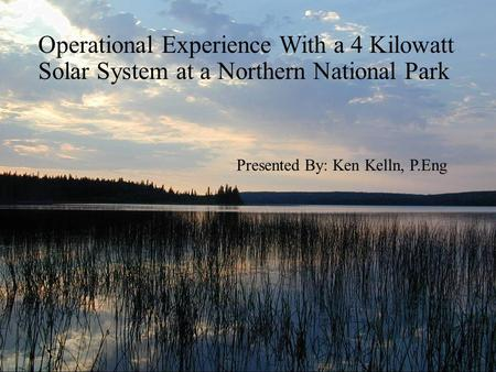Operational Experience With a 4 Kilowatt Solar System at a Northern National Park Presented By: Ken Kelln, P.Eng.
