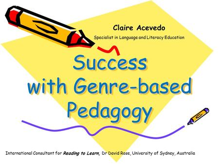 Success with Genre-based Pedagogy Claire Acevedo Specialist in Language and Literacy Education International Consultant for Reading to Learn, Dr David.