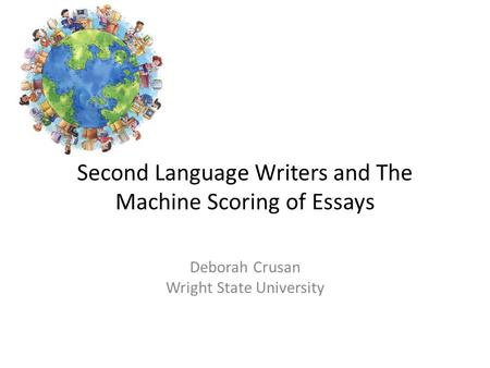 Second Language Writers and The Machine Scoring of Essays Deborah Crusan Wright State University.