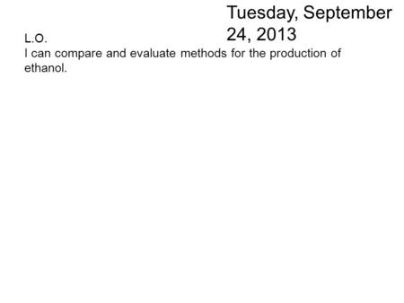 L.O. I can compare and evaluate methods for the production of ethanol. Tuesday, September 24, 2013.