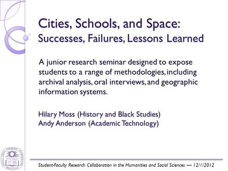 Cities, Schools, and Space: Successes, Failures, Lessons Learned A junior research seminar designed to expose students to a range of methodologies, including.