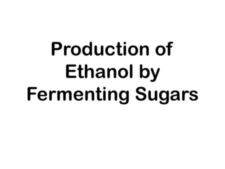 Production of Ethanol by Fermenting Sugars. ETHANOL.