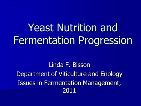 Linda F. Bisson Department of Viticulture and Enology Issues in Fermentation Management, 2011 Yeast Nutrition and Fermentation Progression.