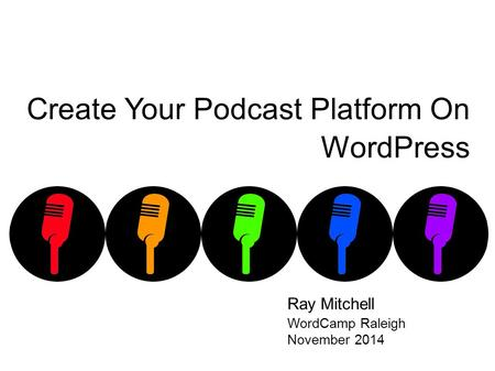 Create Your Podcast Platform On WordPress Ray Mitchell WordCamp Raleigh November 2014.