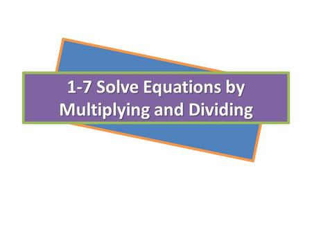 1-7 Solve Equations by Multiplying and Dividing. Ch. 1-7 Solving Equations by Multiplying & Dividing Steps to solve equation or isolate the variable:
