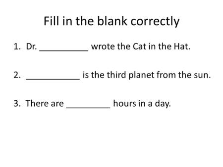 Fill in the blank correctly 1.Dr. __________ wrote the Cat in the Hat. 2.___________ is the third planet from the sun. 3. There are _________ hours in.