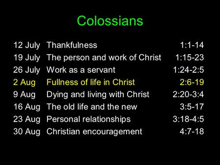 Colossians 12 JulyThankfulness1:1-14 19 JulyThe person and work of Christ1:15-23 26 JulyWork as a servant1:24-2:5 2 AugFullness of life in Christ2:6-19.