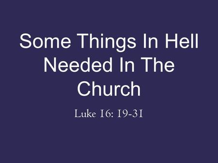 Some Things In Hell Needed In The Church Luke 16: 19-31.