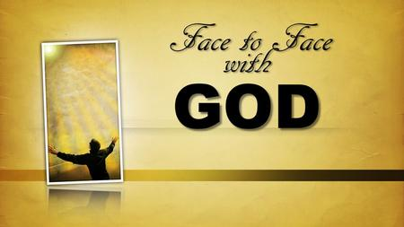 Face to Face with God Theme: The pinnacle of your relationships here on earth: love. 1 Jn. 3:2.
