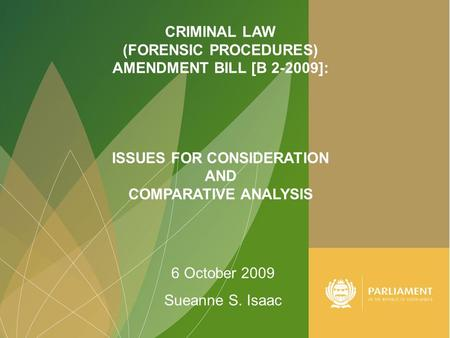 1 CRIMINAL LAW (FORENSIC PROCEDURES) AMENDMENT BILL [B 2-2009]: ISSUES FOR CONSIDERATION AND COMPARATIVE ANALYSIS 6 October 2009 Sueanne S. Isaac.
