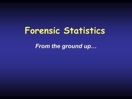 Forensic Statistics From the ground up…. Basics Interpretation Hardy-Weinberg equations Random Match Probability Likelihood Ratio Substructure.