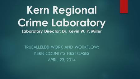 Kern Regional Crime Laboratory Laboratory Director: Dr. Kevin W. P. Miller TRUEALLELE® WORK AND WORKFLOW: KERN COUNTY'S FIRST CASES APRIL 23, 2014.