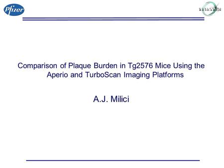 Comparison of Plaque Burden in Tg2576 Mice Using the Aperio and TurboScan Imaging Platforms A.J. Milici.