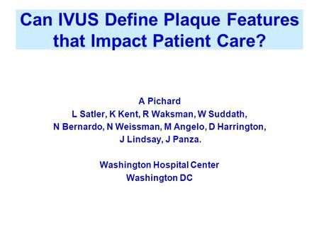 Can IVUS Define Plaque Features that Impact Patient Care? A Pichard L Satler, K Kent, R Waksman, W Suddath, N Bernardo, N Weissman, M Angelo, D Harrington,