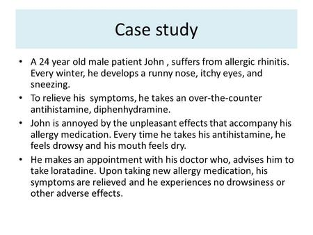 Case study A 24 year old male patient John , suffers from allergic rhinitis. Every winter, he develops a runny nose, itchy eyes, and sneezing. To relieve.