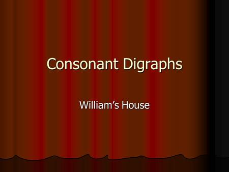 Consonant Digraphs William's House. Consonant Digraphs Remember that you hear all the letters in a consonant blend. Remember that you hear all the letters.