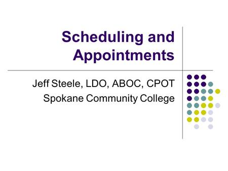 Scheduling and Appointments Jeff Steele, LDO, ABOC, CPOT Spokane Community College.