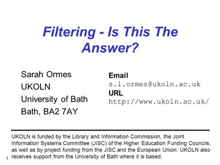 1 Filtering - Is This The Answer? Sarah Ormes UKOLN University of Bath Bath, BA2 7AY UKOLN is funded by the Library and Information Commission, the Joint.