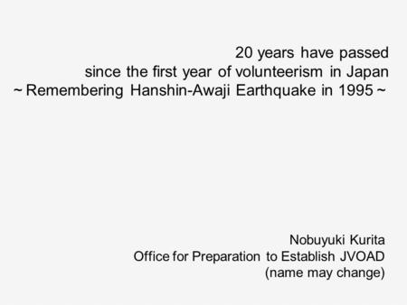 20 years have passed since the first year of volunteerism in Japan ~ Remembering Hanshin-Awaji Earthquake in 1995 ~ Nobuyuki Kurita Office for Preparation.