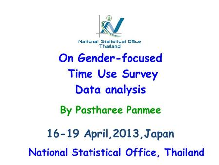 On Gender-focused Time Use Survey Data analysis 16-19 April,2013,Japan By Pastharee Panmee National Statistical Office, Thailand.
