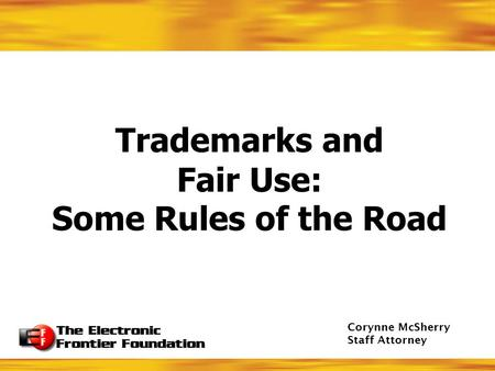 Trademarks and Fair Use: Some Rules of the Road Corynne McSherry Staff Attorney.