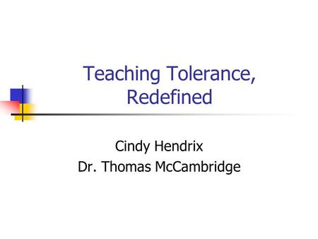 Teaching Tolerance, Redefined Cindy Hendrix Dr. Thomas McCambridge.