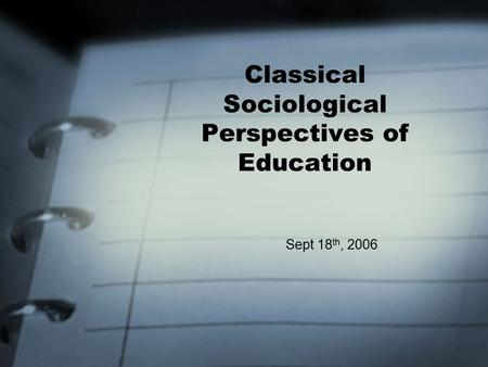Classical Sociological Perspectives of Education Sept 18 th, 2006.