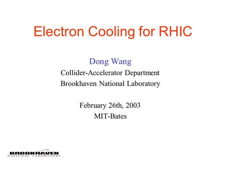 Electron Cooling for RHIC Dong Wang Collider-Accelerator Department Brookhaven National Laboratory February 26th, 2003 MIT-Bates.