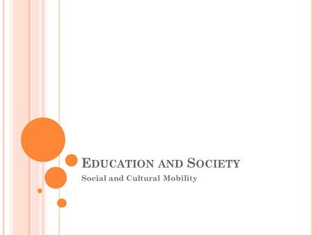 E DUCATION AND S OCIETY Social and Cultural Mobility.
