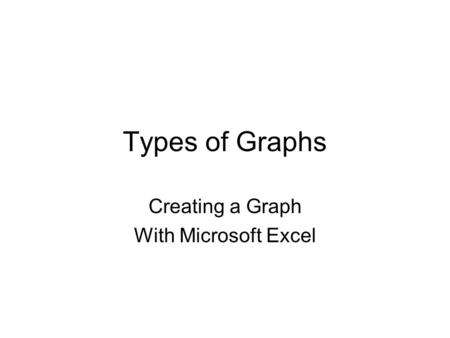 Types of Graphs Creating a Graph With Microsoft Excel.