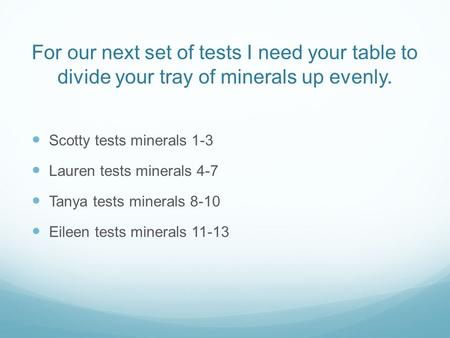 For our next set of tests I need your table to divide your tray of minerals up evenly. Scotty tests minerals 1-3 Lauren tests minerals 4-7 Tanya tests.