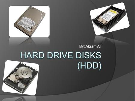 By: Akram Ali. What Are Hard Drive Disks?  Hard Drives are the main storage device for all the data on your computer  It is where you store all your.
