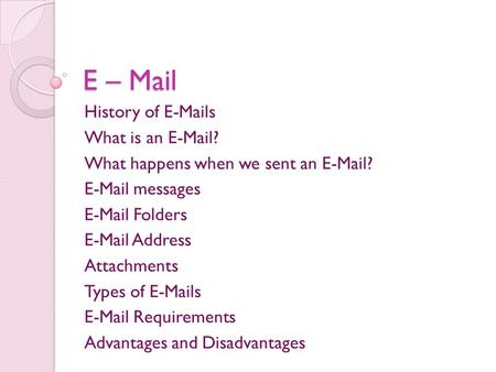 E – Mail History of E-Mails What is an E-Mail? What happens when we sent an E-Mail? E-Mail messages E-Mail Folders E-Mail Address Attachments Types of.