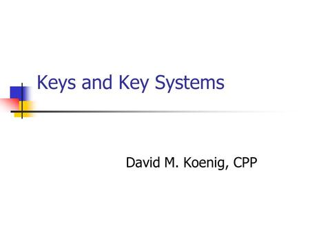 Keys and Key Systems David M. Koenig, CPP. Today's Topics Common Keys Key System Components Master Keying High Security Key Systems.